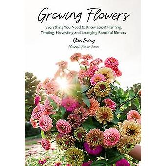 Growing Flowers Everything You Need to Know About Planting Tending Harvesting and Arranging Beautiful Blooms