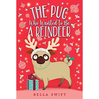 The Pug Who Wanted to Be a Reindeer by Bella Swift