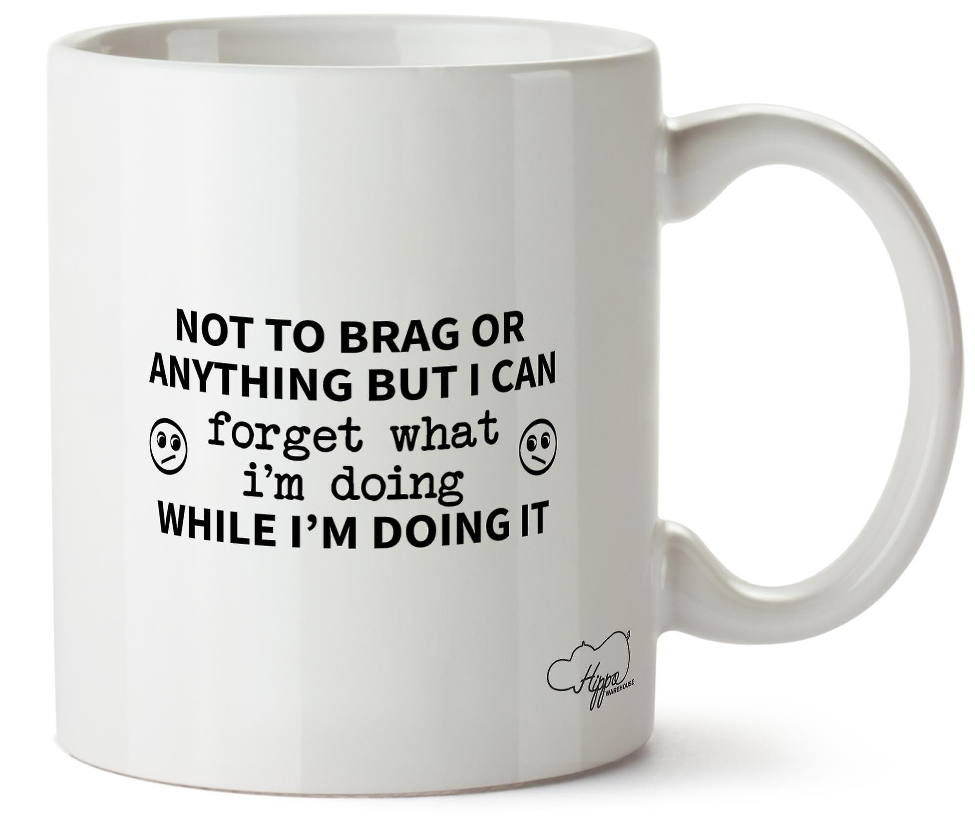 Hippowarehouse Not To Brag Or Anything But I Can Forget What I'm Doing While Doing It Printed Mug Cup Ceramic 10oz