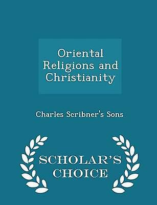 Oriental Religions and Christianity  Scholars Choice Edition by Charles Scribners Sons