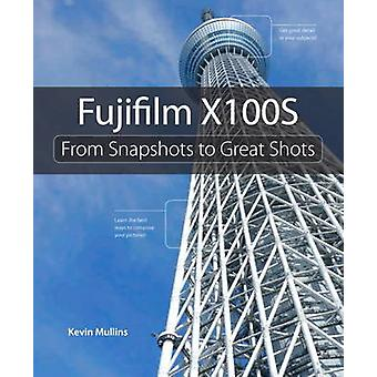 Fujifilm X100S - From Snapshots to Great Shots by Kevin Mullins - 9780