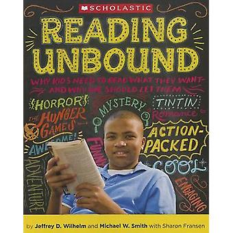 Reading Unbound - Why Kids Need to Read What They Want--And Why We Sho
