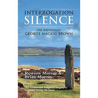 Interrogation of Silence - The Writings of George Mackay Brown (2nd Re
