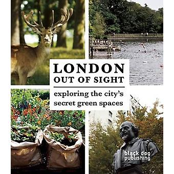 London Out of Sight - Exploring the City's Green Spaces by Thomas Howe