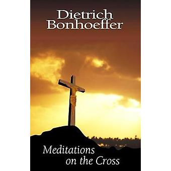Meditations on the Cross by Bonhoeffer & Dietrich