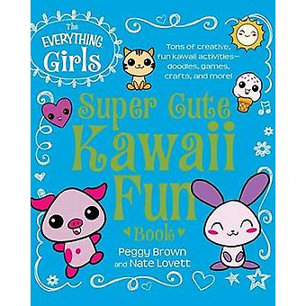 The Everything Girls Super Cute Kawaii Fun Book by Brown & Peggy