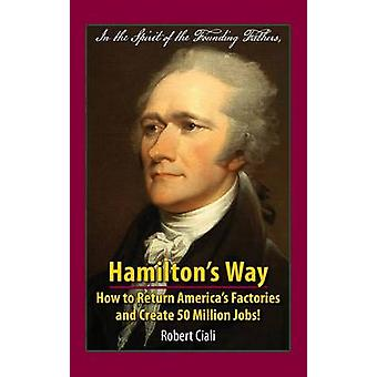 Hamiltons Way How to Return Americas Factories and Create 50 Million Jobs by Ciali & Robert
