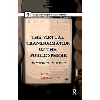 The Virtual Transformation of the Public Sphere  Knowledge Politics Identity by Desai & Gaurav