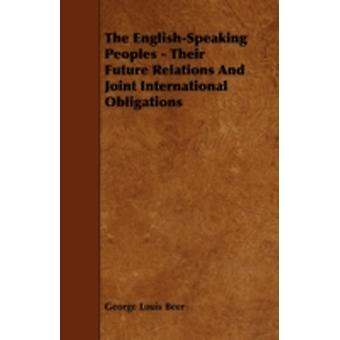 The EnglishSpeaking Peoples  Their Future Relations and Joint International Obligations by Beer & George Louis