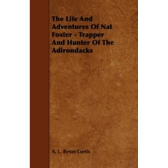 The Life and Adventures of Nat Foster  Trapper and Hunter of the Adirondacks by Curtis & A. L. Byron