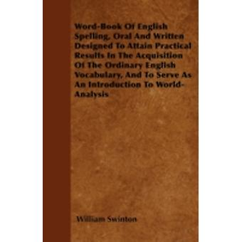 WordBook Of English Spelling Oral And Written Designed To Attain Practical Results In The Acquisition Of The Ordinary English Vocabulary And To Serve As An Introduction To WorldAnalysis by Swinton & William