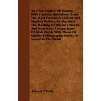 An IrishEnglish Dictionary With Copious Quotations From The Most Esteemed Ancient And Modern Writers To Elucidate The Meating Of Obscure Words And Numerous Comparisons Of Irish Words With Those Of by OReilly & Edward