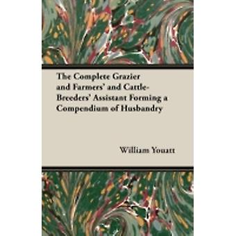 The Complete Grazier and Farmers and CattleBreeders Assistant  Forming a Compendium of Husbandry by Youatt & William