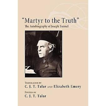 Martyr to the Truth The Autobiography of Joseph Turmel by Talar & C. J. T.