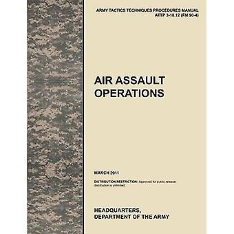 Air Assault Operations The Official U.S. Army Tactics Techniques and Procedures Manual Attp 318.12 FM 904 März 2011 by U. S. Army Training and Doctrine Command