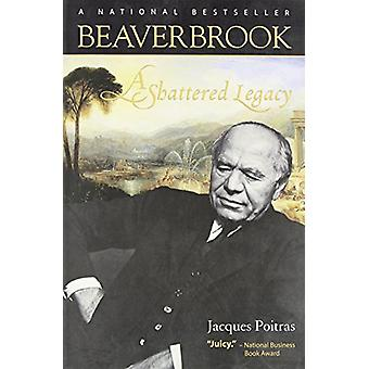 Beaverbrook - A Shattered Legacy by Jacques Poitras - 9780864925220 Bo