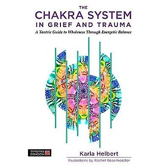 The Chakras in Grief and Trauma - A Tantric Guide to Energetic Wholene