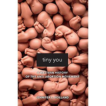 Tiny You - A Western History of the Anti-Abortion Movement by Jennifer