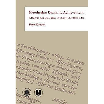 Fletcherian Dramatic Achievement - A Study in the Mature Plays of John