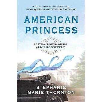 American Princess - A Novel of First Daughter Alice Roosevelt by Steph