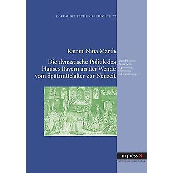 Die Dynastische Politik Des Hauses Bayern an Der Wende Vom Spaetmitte