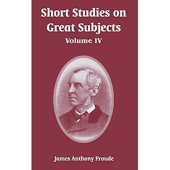 Short Studies on Great Subjects - Volume IV by James Anthony Froude -
