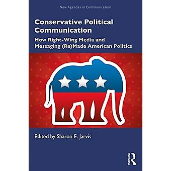 Conservative Political Communication  How RightWing Media and Messaging ReMade American Politics by Edited by Sharon E Jarvis