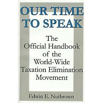 Our Time to Speak The Official Handbook of the Worldwide Taxation Elimination Movement by Nutbrown & Edwin E.