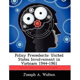 Policy Precedents United States Involvement in Vietnam 19441961 by Walton & Joseph A.