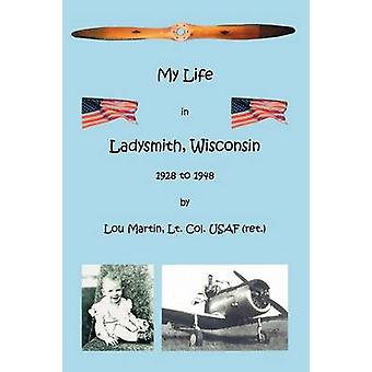 My Life in Ladysmith Wisconsin 1928 to 1948 by Martin & Lou
