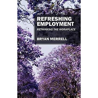 Refreshing Employment  Rethinking The Workplace by Merrell & Bryan
