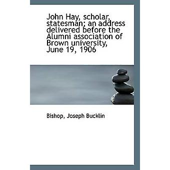 John Hay - Scholar - Statesman; An Address Delivered Before the Alumn