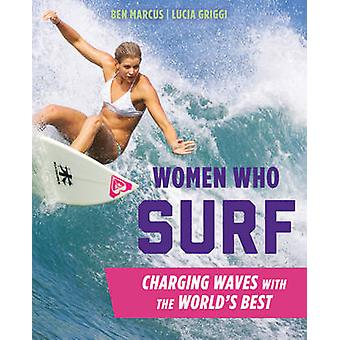 Women Who Surf - Charging Waves with the World's Best by Lucia Griggi