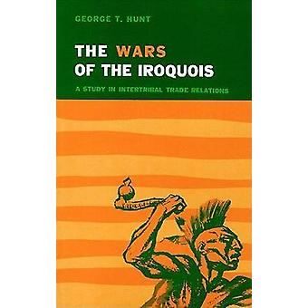 Wars of the Iroquois A Study in Intertribal Trade Relations by Hunt & George T.