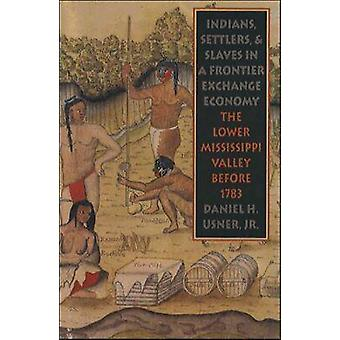Indians Settlers and Slaves in a Frontier Exchange Economy The Lower Mississippi Valley Before 1783 by Usner Jr. & Daniel H.