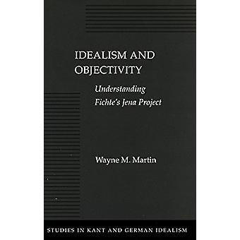 Idealism and Objectivity - Understanding Fichte's Jena Project by Wayn