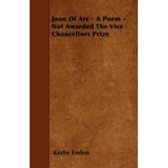 Joan Of Arc  A Poem  Not Awarded The Vice Chancellors Prize by Enden & Kerby
