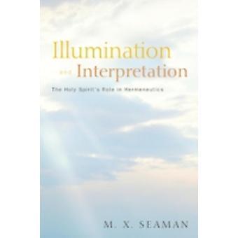 Illumination and Interpretation The Holy Spirits Role in Hermeneutics by Seaman & M. X.