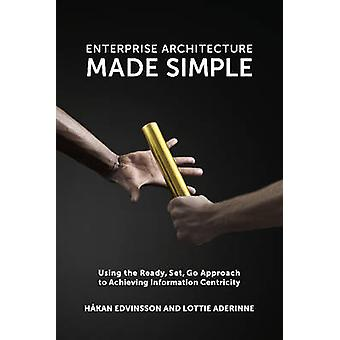 Enterprise Architecture Made Simple Using the Ready Set Go Approach to Achieving Information Centricity by Edvinsson & Hkan