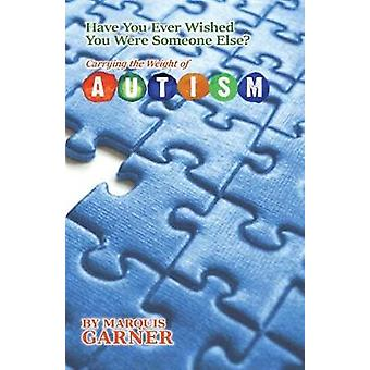 Have You Ever Wished You Were Someone Else Carrying the Weight of Autism by Garner & Marquis