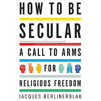 How to Be Secular - A Call to Arms for Religious Freedom by Jacques Be