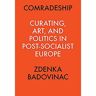 Comradeship - Curating - Art - and Politics in Post-Socialist Europe -