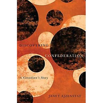 Discovering Confederation - A Canadian's Story by Janet Ajzenstat - 97