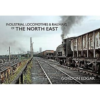 Industrial Locomotives & Railways of The North East by Gordon Edg