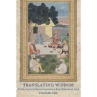 Translating Wisdom - Hindu-Muslim Intellectual Interactions in Early M