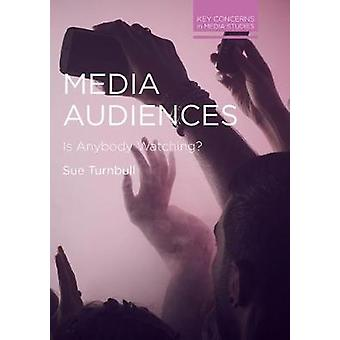 Media Audiences - Is Anybody Watching? by Sue Turnbull - 9781137405104