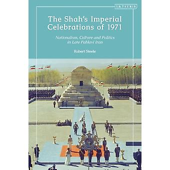 The Shahs Imperial Celebrations of 1971  Nationalism Culture and Politics in Late Pahlavi Iran by Robert Steele