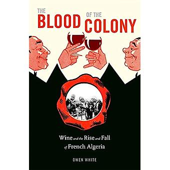 The Blood of the Colony  Wine and the Rise and Fall of French Algeria by Owen White