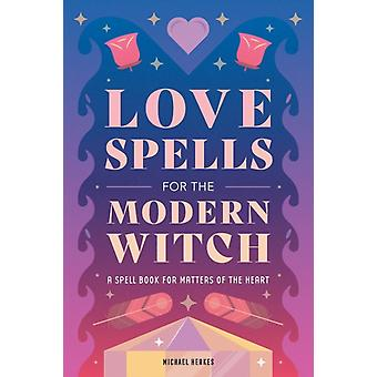 Love Spells for the Modern Witch  A Spell Book for Matters of the Heart by Michael Herkes