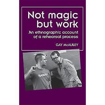 Niet magisch maar werk een etnografisch account van een repetitieproces door Gay McAuley